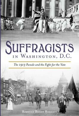 Suffragists in Washington, DC: The 1913 Parade and the Fight for the Vote by Rebecca Boggs Roberts
