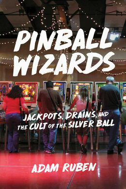 "Adam Ruben's Book ""Pinball Wizards: Jackpots, Drains, and the Cult of the Silver Ball."""